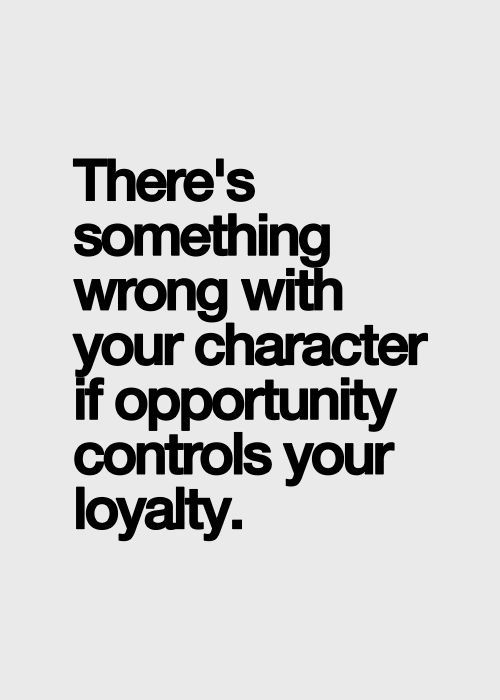 'There's something wrong with your character if opportunity controls your loyalty.'